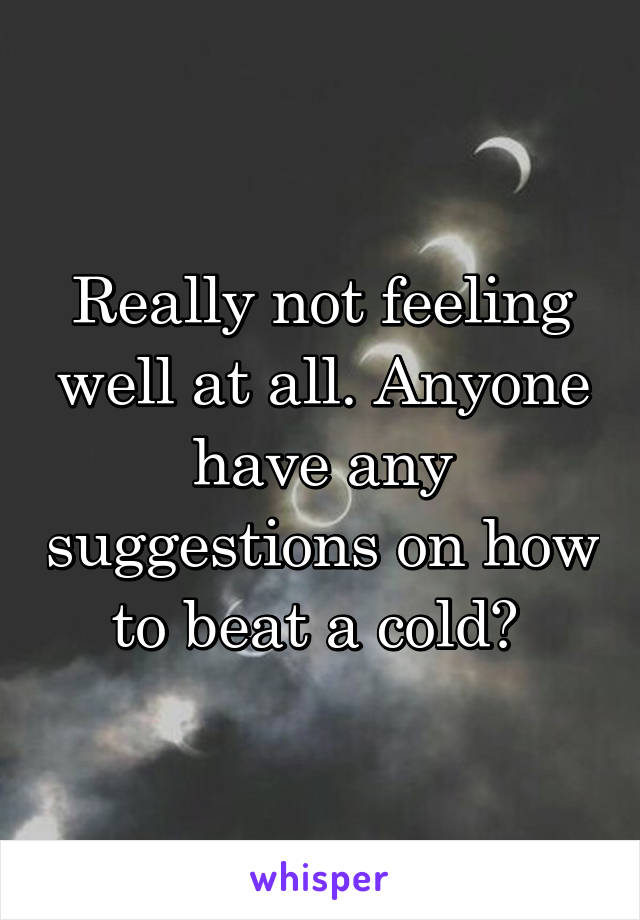 Really not feeling well at all. Anyone have any suggestions on how to beat a cold?