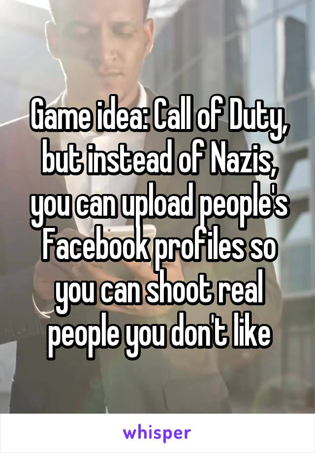 Game idea: Call of Duty, but instead of Nazis, you can upload people's Facebook profiles so you can shoot real people you don't like