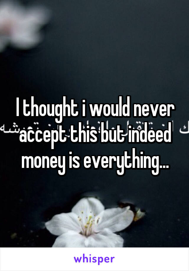I thought i would never accept this but indeed money is everything...