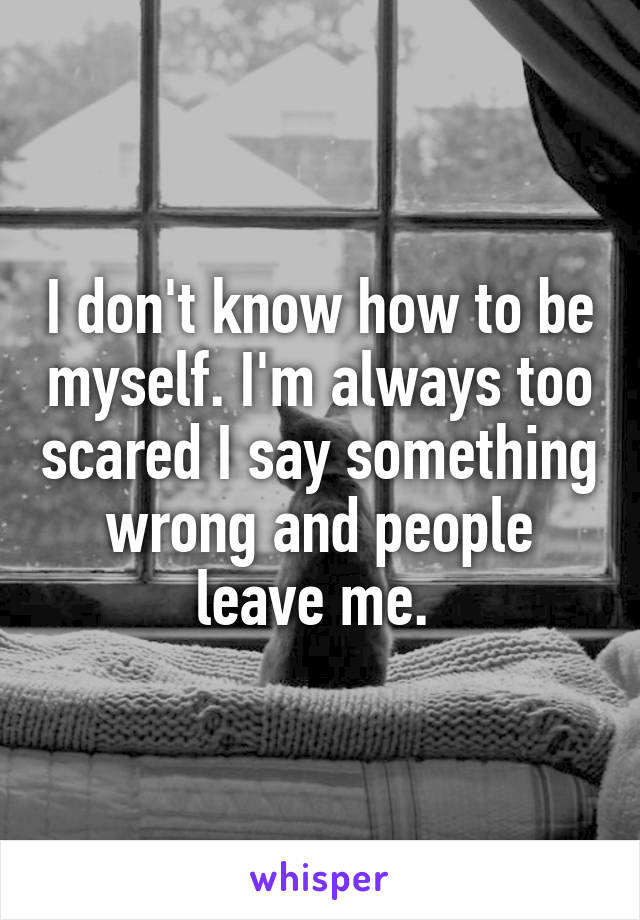 I don't know how to be myself. I'm always too scared I say something wrong and people leave me.