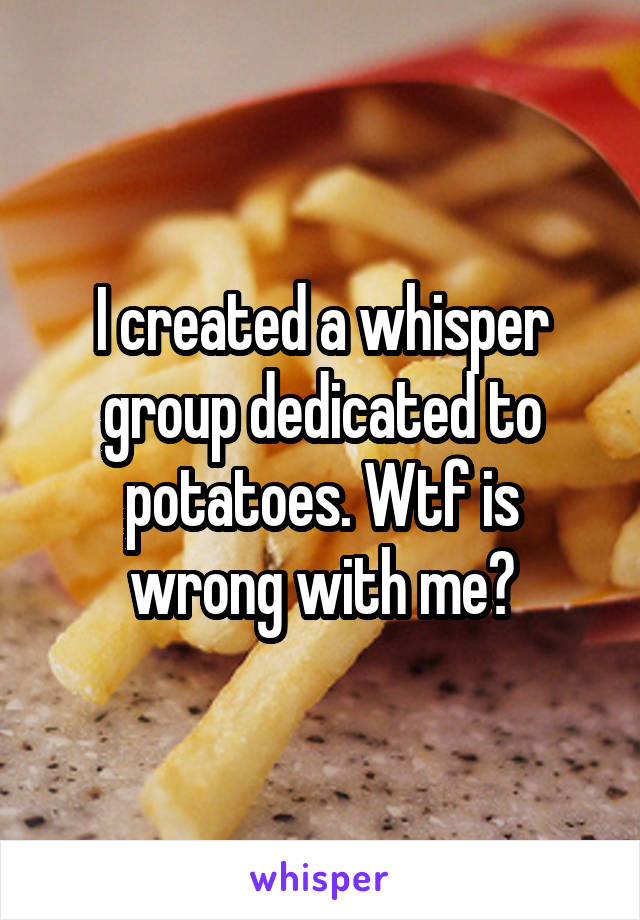 I created a whisper group dedicated to potatoes. Wtf is wrong with me?