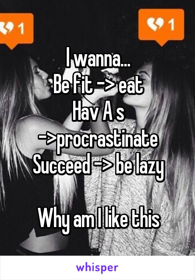 I wanna... Be fit -> eat Hav A s ->procrastinate Succeed -> be lazy  Why am I like this