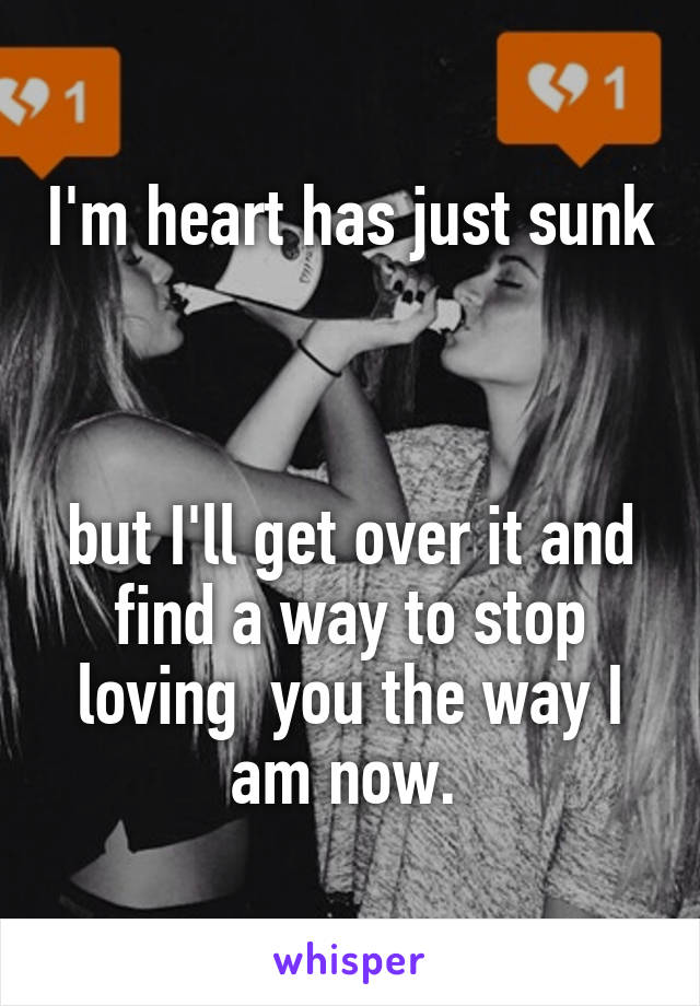 I'm heart has just sunk    but I'll get over it and find a way to stop loving  you the way I am now.
