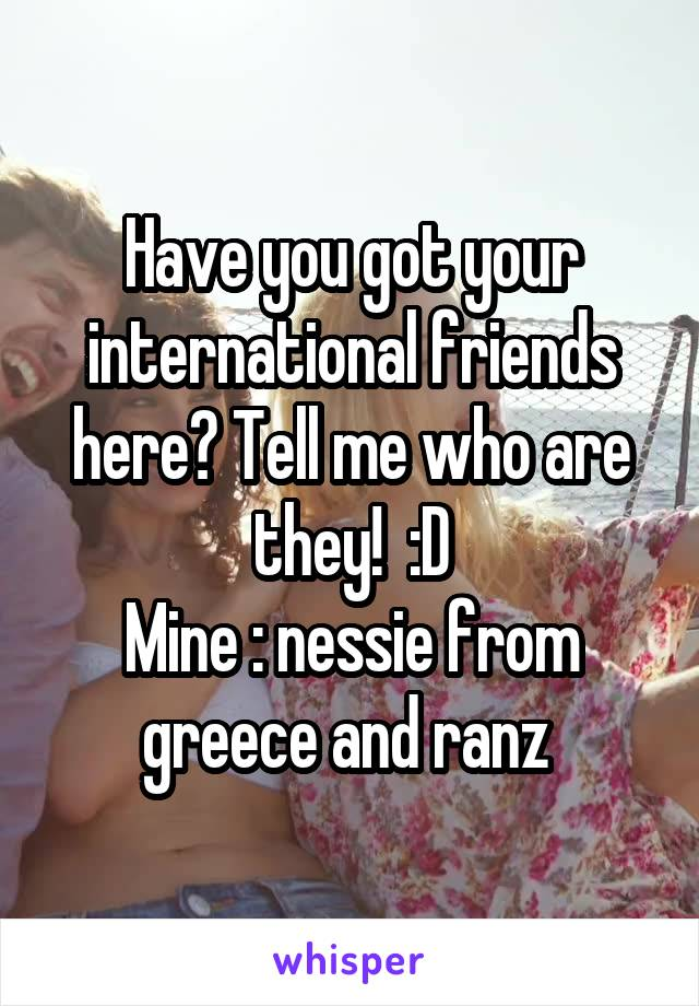 Have you got your international friends here? Tell me who are they!  :D Mine : nessie from greece and ranz