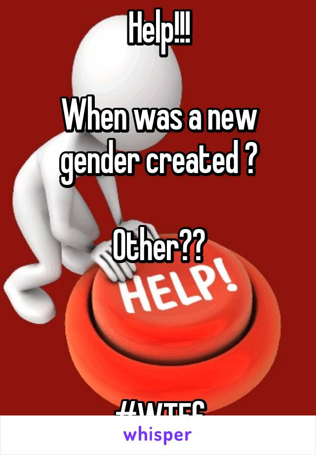 Help!!!  When was a new gender created ?  Other??    #WTFf
