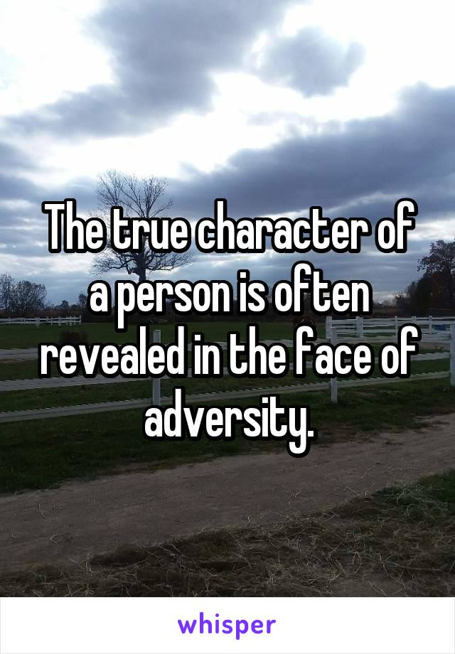 The true character of a person is often revealed in the face of adversity.