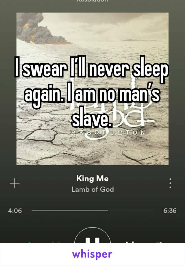 I swear I'll never sleep again. I am no man's slave.
