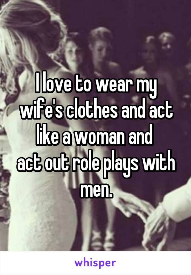 I love to wear my wife's clothes and act like a woman and  act out role plays with men.