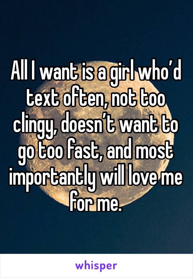 All I want is a girl who'd text often, not too clingy, doesn't want to go too fast, and most importantly will love me for me.
