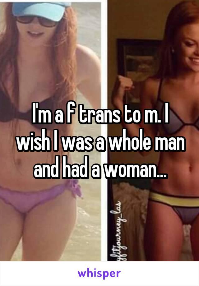 I'm a f trans to m. I wish I was a whole man and had a woman...