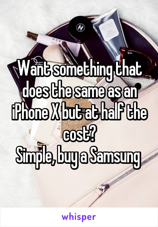 Want something that does the same as an iPhone X but at half the cost? Simple, buy a Samsung