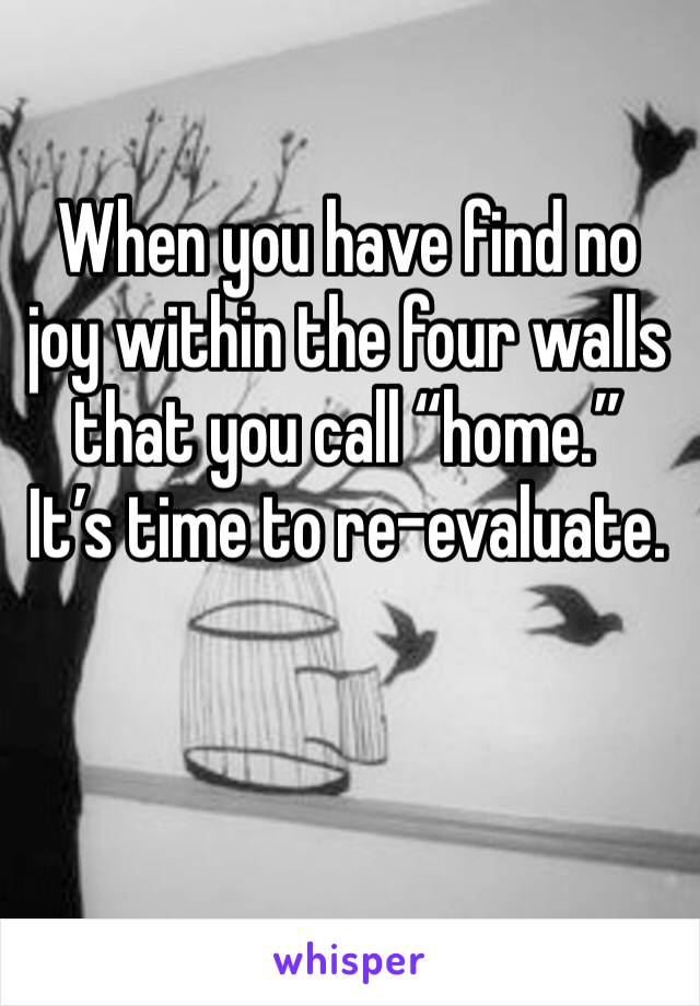 "When you have find no joy within the four walls that you call ""home.""  It's time to re-evaluate."