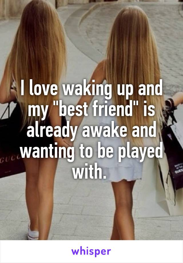 """I love waking up and my """"best friend"""" is already awake and wanting to be played with."""