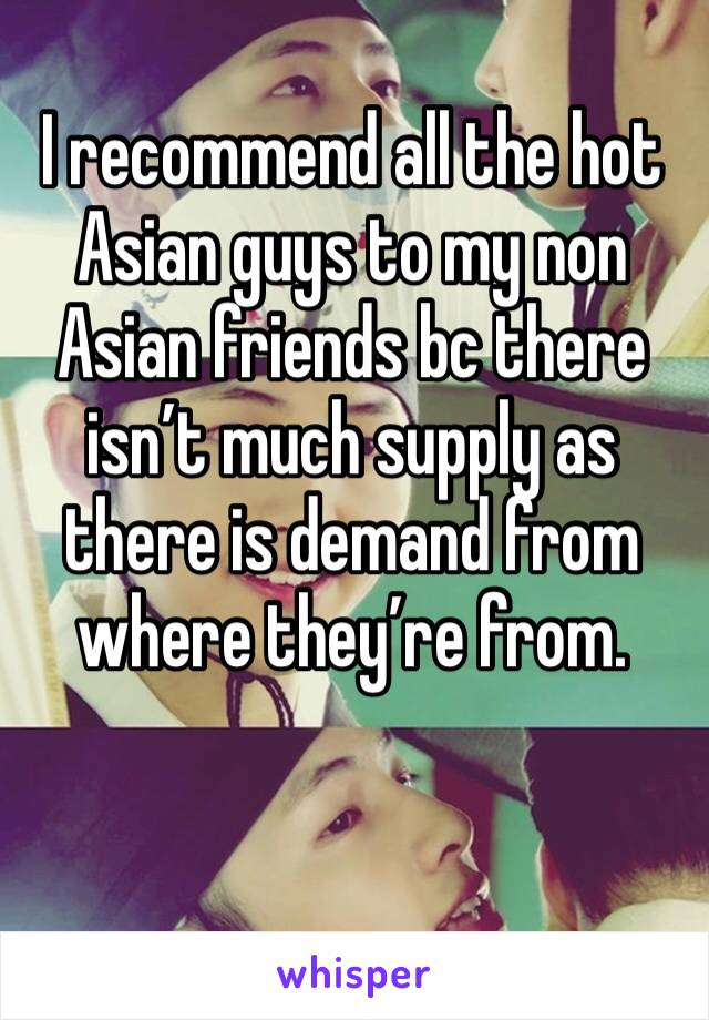 I recommend all the hot Asian guys to my non Asian friends bc there isn't much supply as there is demand from where they're from.