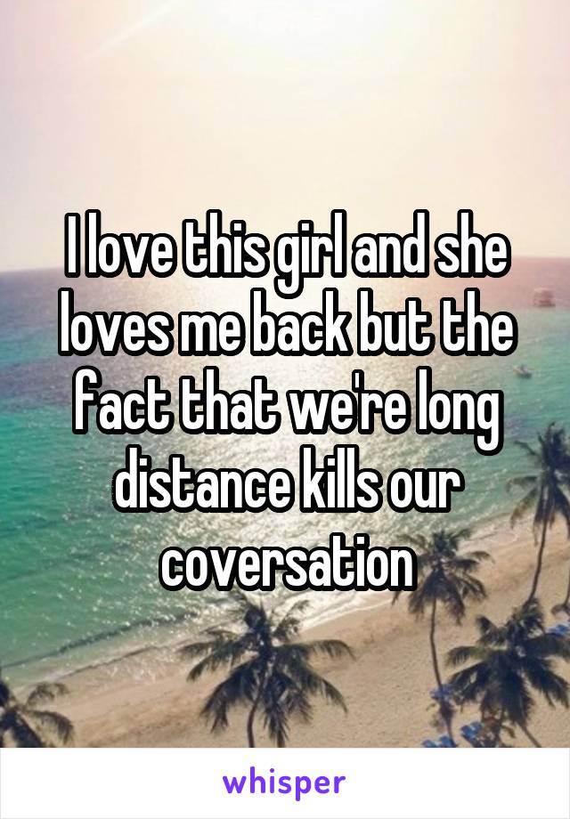 I love this girl and she loves me back but the fact that we're long distance kills our coversation