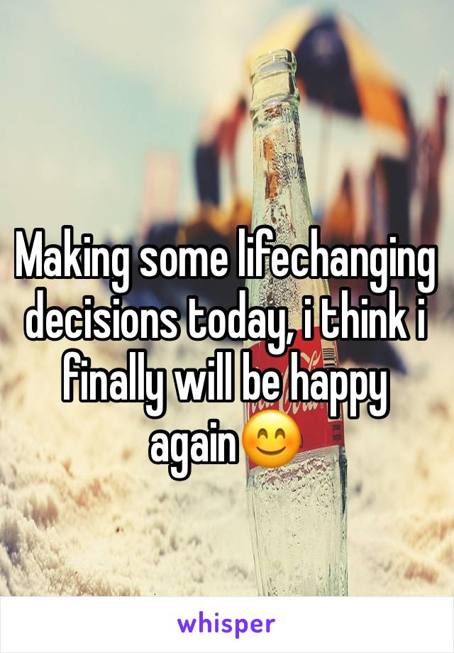 Making some lifechanging decisions today, i think i finally will be happy again😊