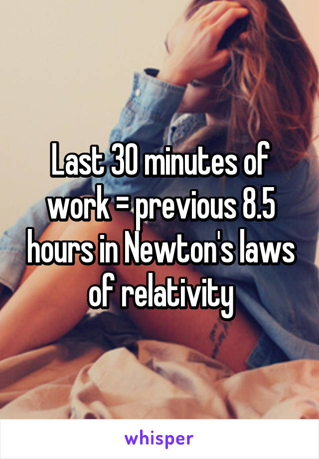 Last 30 minutes of work = previous 8.5 hours in Newton's laws of relativity