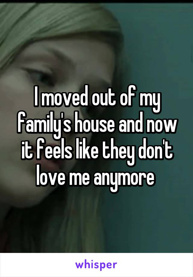 I moved out of my family's house and now it feels like they don't love me anymore
