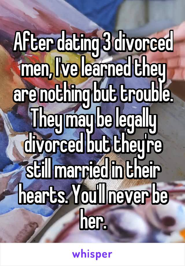 After dating 3 divorced men, I've learned they are nothing but trouble. They may be legally divorced but they're still married in their hearts. You'll never be her.