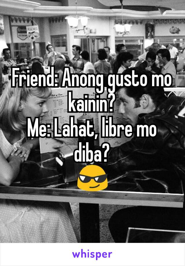 Friend: Anong gusto mo kainin? Me: Lahat, libre mo diba? 😎