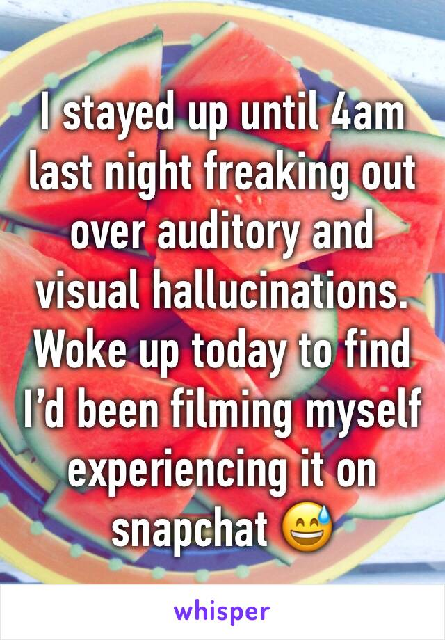 I stayed up until 4am last night freaking out over auditory and visual hallucinations. Woke up today to find I'd been filming myself experiencing it on snapchat 😅