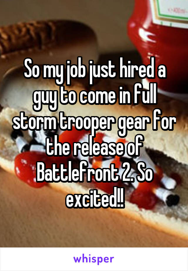 So my job just hired a guy to come in full storm trooper gear for the release of Battlefront 2. So excited!!