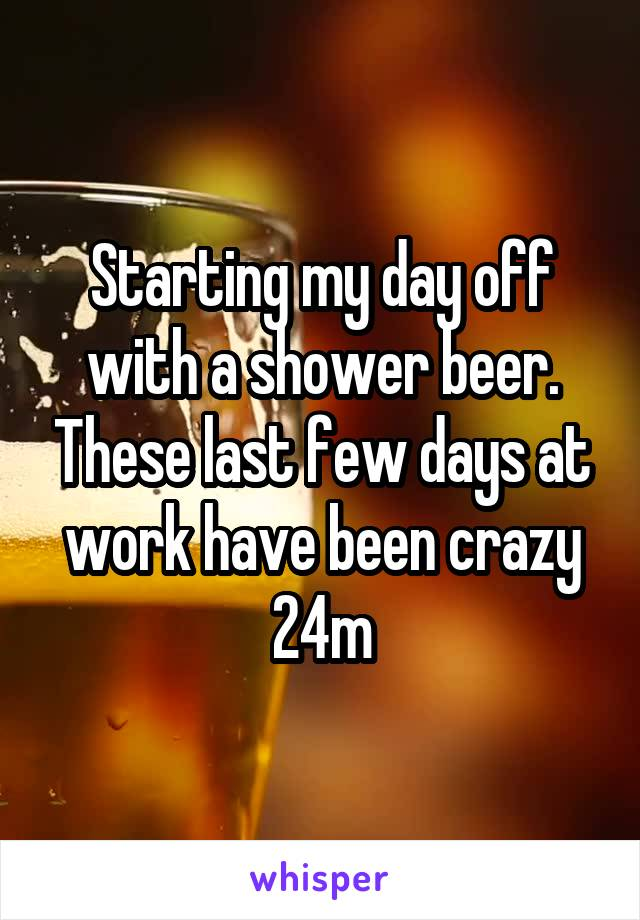 Starting my day off with a shower beer. These last few days at work have been crazy 24m
