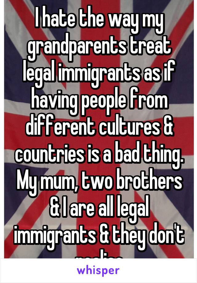 I hate the way my grandparents treat legal immigrants as if having people from different cultures & countries is a bad thing. My mum, two brothers & I are all legal immigrants & they don't realise