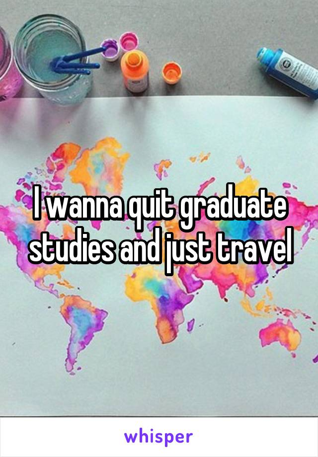I wanna quit graduate studies and just travel