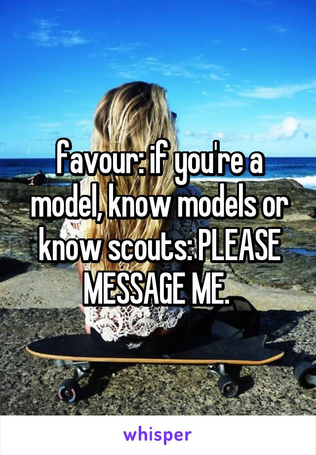 favour: if you're a model, know models or know scouts: PLEASE MESSAGE ME.