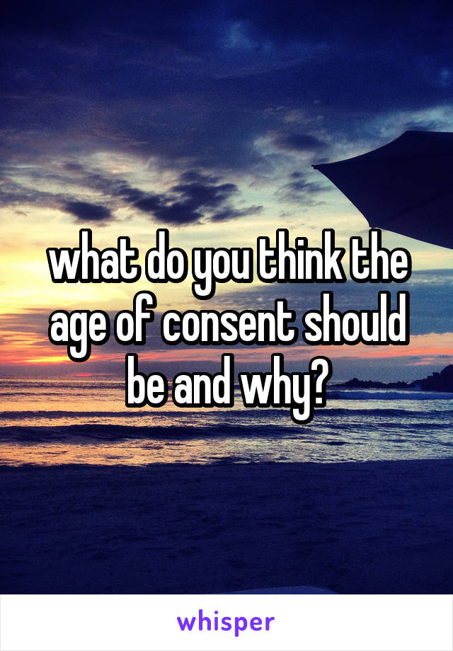 what do you think the age of consent should be and why?