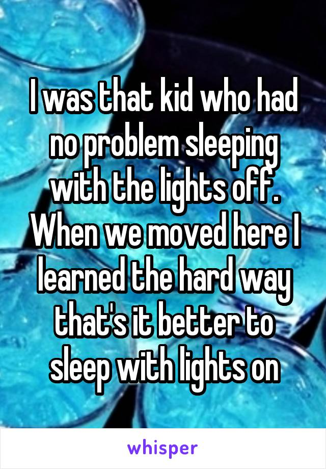 I was that kid who had no problem sleeping with the lights off. When we moved here I learned the hard way that's it better to sleep with lights on