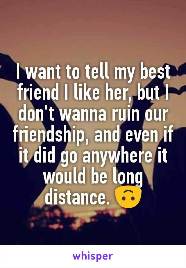 I want to tell my best friend I like her, but I don't wanna ruin our friendship, and even if it did go anywhere it would be long distance. 🙃