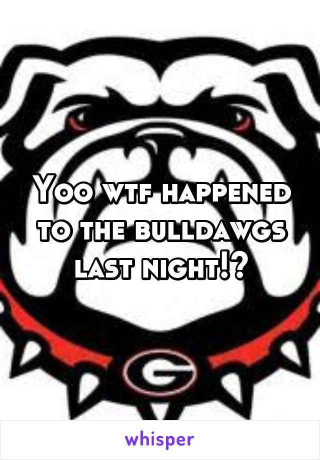 Yoo wtf happened to the bulldawgs last night!?