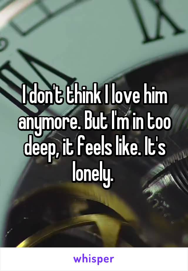 I don't think I love him anymore. But I'm in too deep, it feels like. It's lonely.