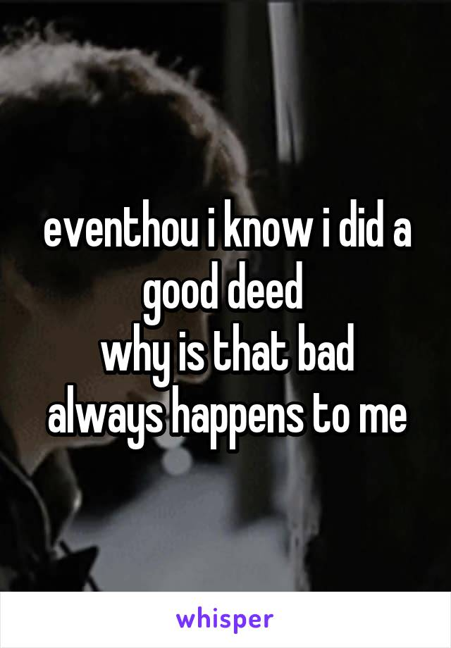 eventhou i know i did a good deed  why is that bad always happens to me