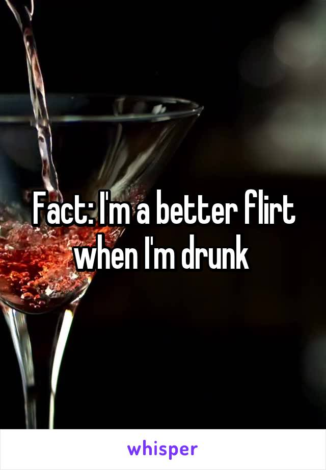 Fact: I'm a better flirt when I'm drunk