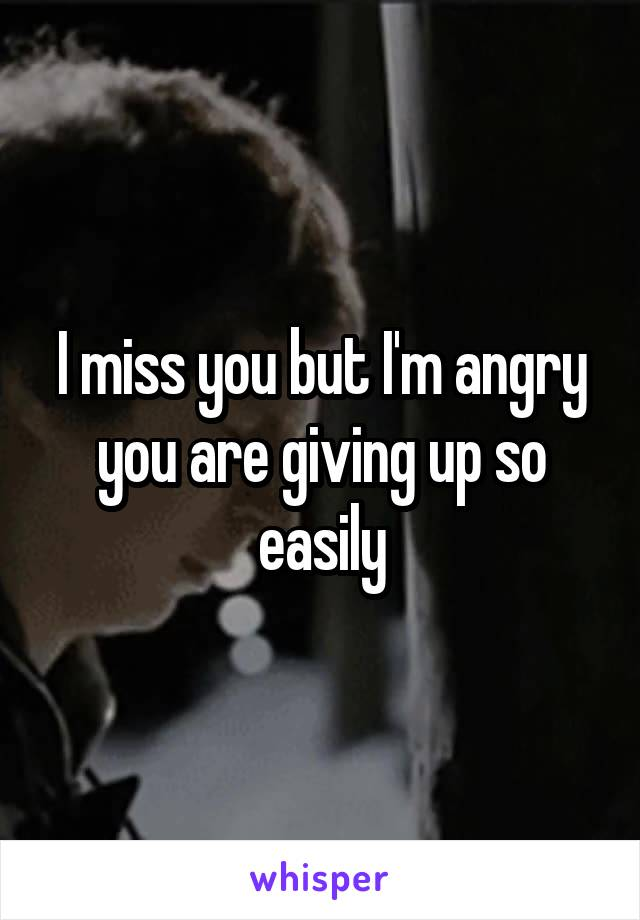 I miss you but I'm angry you are giving up so easily