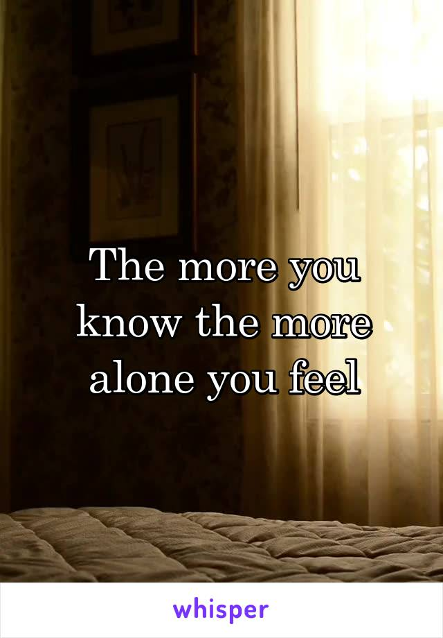 The more you know the more alone you feel
