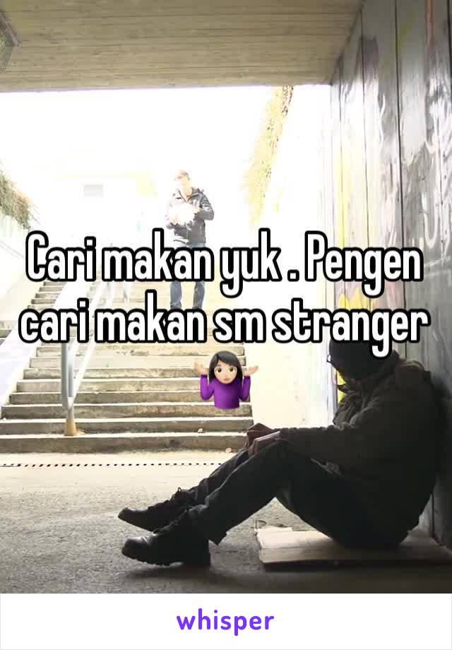 Cari makan yuk . Pengen cari makan sm stranger 🤷🏻♀️