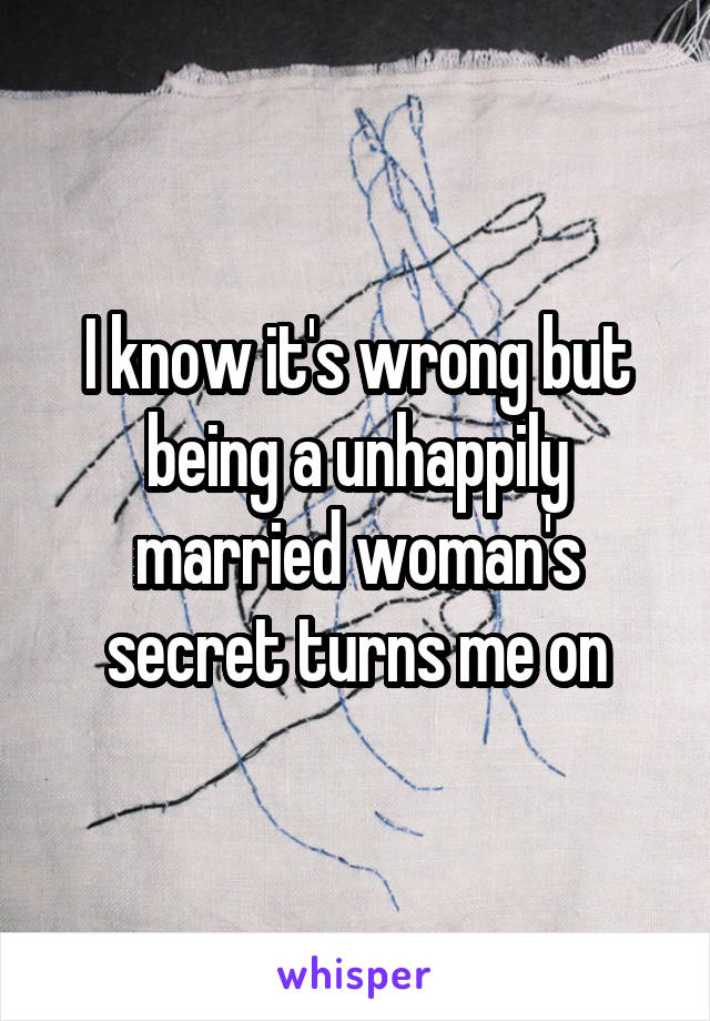 I know it's wrong but being a unhappily married woman's secret turns me on