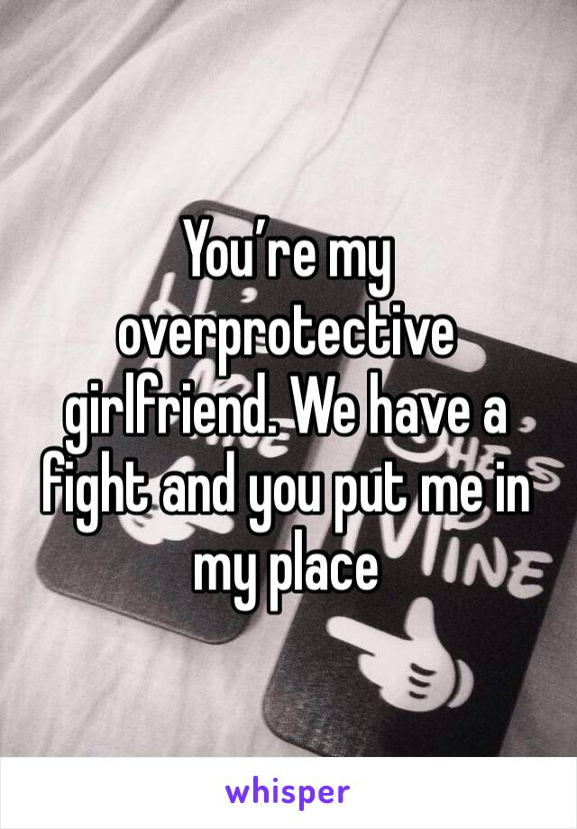 You're my overprotective girlfriend. We have a fight and you put me in my place