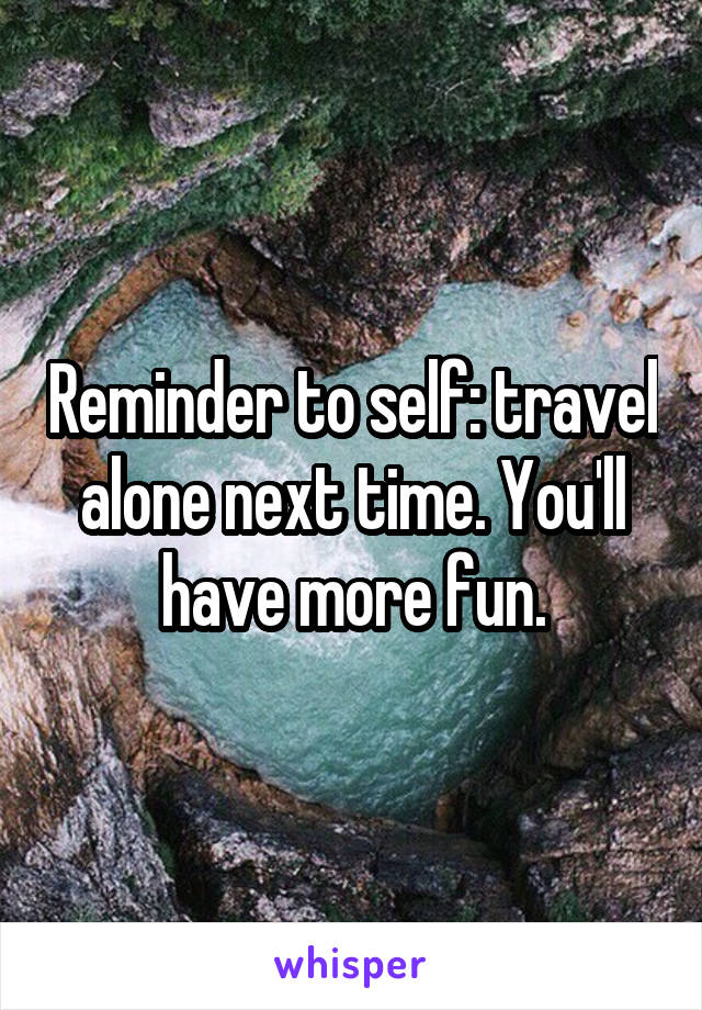 Reminder to self: travel alone next time. You'll have more fun.