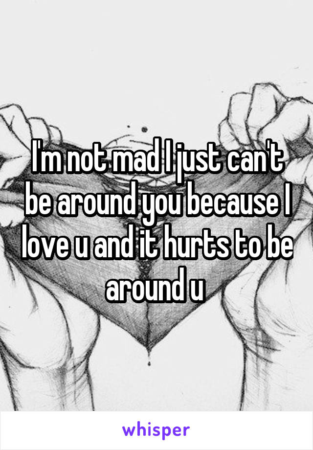 I'm not mad I just can't be around you because I love u and it hurts to be around u