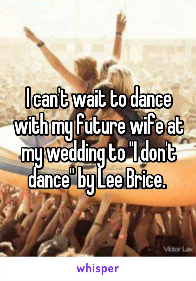 "I can't wait to dance with my future wife at my wedding to ""I don't dance"" by Lee Brice."