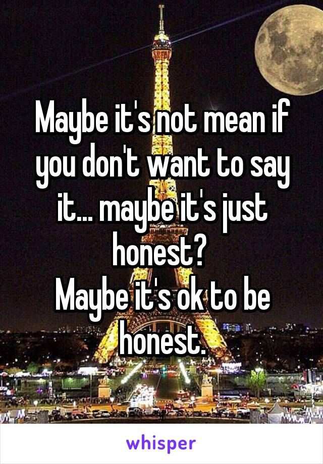 Maybe it's not mean if you don't want to say it... maybe it's just honest?  Maybe it's ok to be honest.