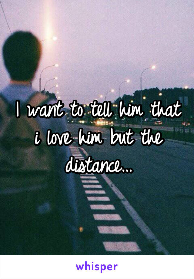 I want to tell him that i love him but the distance...