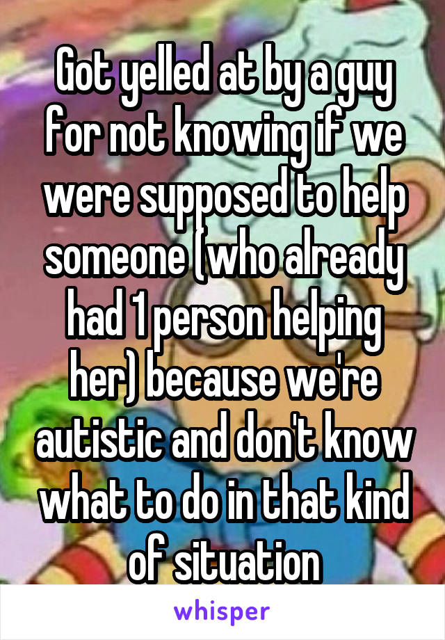 Got yelled at by a guy for not knowing if we were supposed to help someone (who already had 1 person helping her) because we're autistic and don't know what to do in that kind of situation