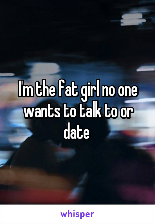I'm the fat girl no one wants to talk to or date