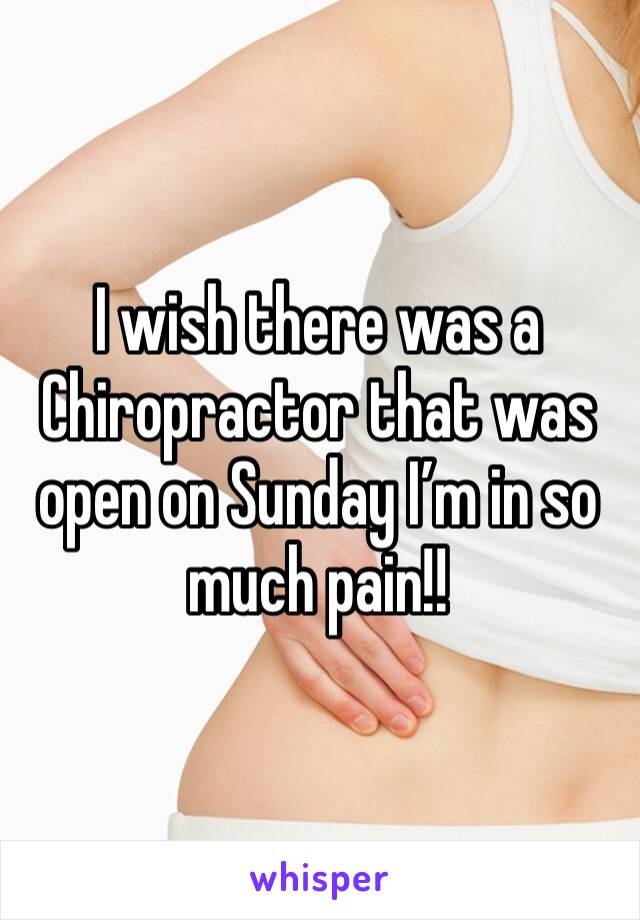 I wish there was a Chiropractor that was open on Sunday I'm in so much pain!!